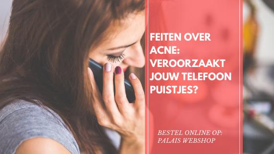 FEITEN OVER ACNE: VEROORZAAKT JOUW TELEFOON PUISTJES?